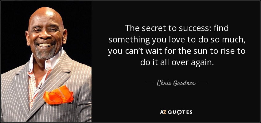 quote-the-secret-to-success-find-something-you-love-to-do-so-much-you-can-t-wait-for-the-sun-chris-gardner-76-38-44